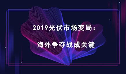 2019光伏市場變局:海外爭奪戰成關鍵