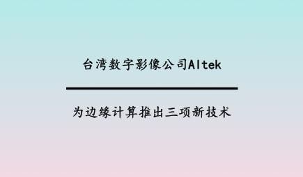 台湾数字影像公司Altek为边缘计算推出三项新技术
