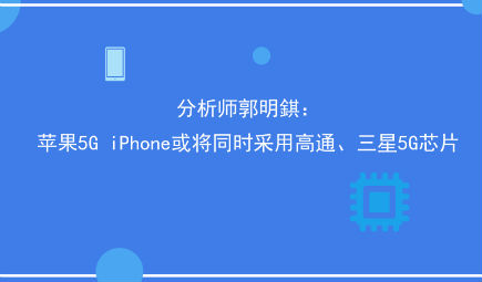 分析師郭明錤:蘋果5G iPhone或將同時采用高通、三星5G芯片