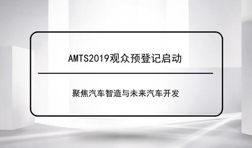 AMTS2019观众预登记启动 聚焦汽车智造与未来汽车开发